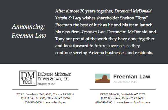 "After almost 20 years together, Deconcini McDonald Yetwin & Lacy wishes shareholder Shelton ""Tony"" Freeman the best of luck as he and his team launch his new firm, Freeman Law. Deconcini McDonald and Tony are proud of the work they have done together and look forward to future successes as they continue serving Arizona businesses and residents."
